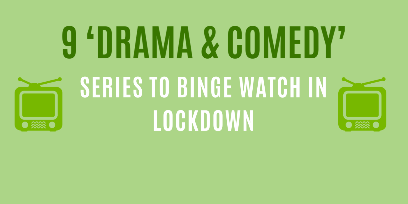 9 'DRAMA & COMEDY' SERIES TO BINGE WATCH IN LOCKDOWN