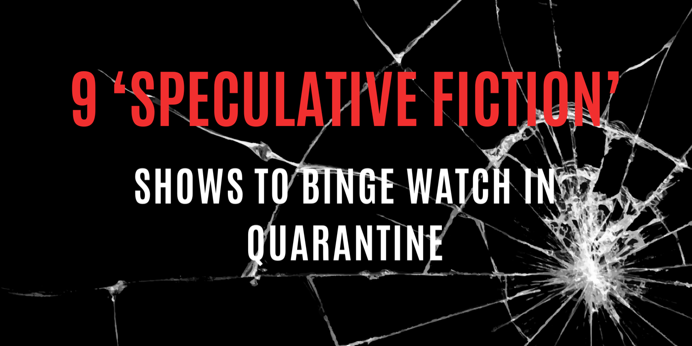 9 'SPECULATIVE FICTION' SHOWS TO BINGE WATCH IN QUARANTINE