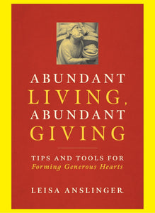 Abundant Living, Abundant Giving - Tips and Tools for Forming Generous Hearts