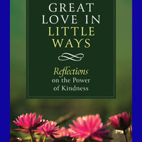 Great Love in Little Ways – Reflections on the Power of Kindness