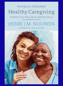Healthy Caregiving - PERSPECTIVES FOR CARING PROFESSIONALS IN COMPANY WITH HENRI J.M. NOUWEN