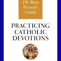 The Busy Person's Guide to Practicing Catholic Devotions