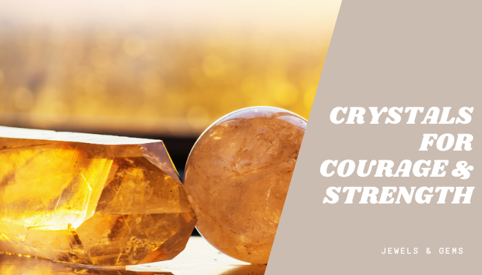 CRYSTALS FOR COURAGE AND STRENGTH - JEWELS AND GEMS