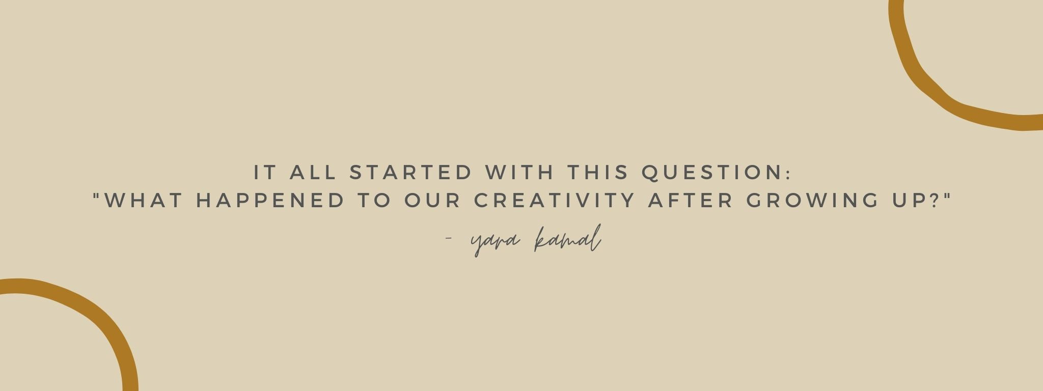 """IT ALL STARTED WITH THIS QUESTION: """"WHAT HAPPENED TO OUR CREATIVITY AFTER GROWIN UP?"""" - Yara Kamal"""