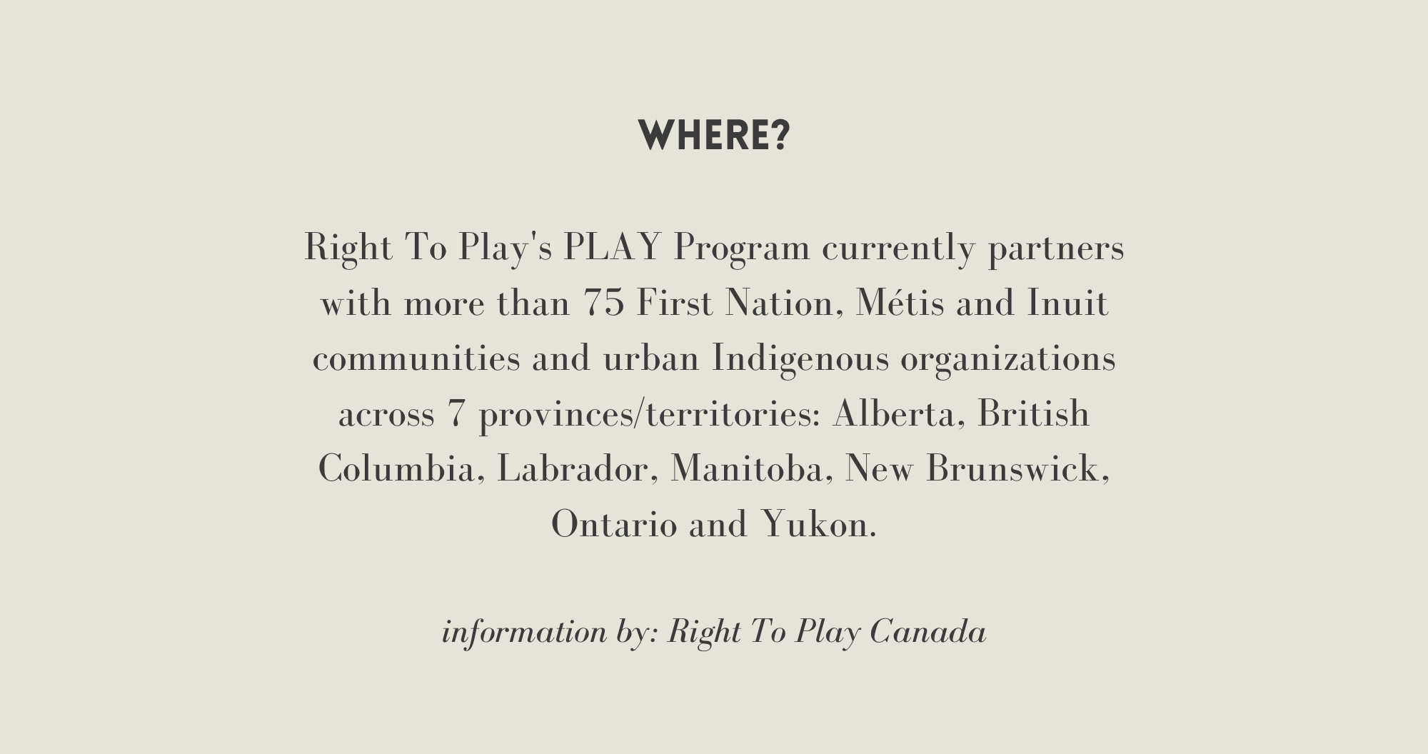 [Where] Right To Play's PLAY Program currently partners with more than 75 First Nation, Métis, Inuit communities and urban Indigenous organizations across 7 provinces/ territories: Alberta, British Columbia, Labrador, Manitoba, NB, ON, and Yukon