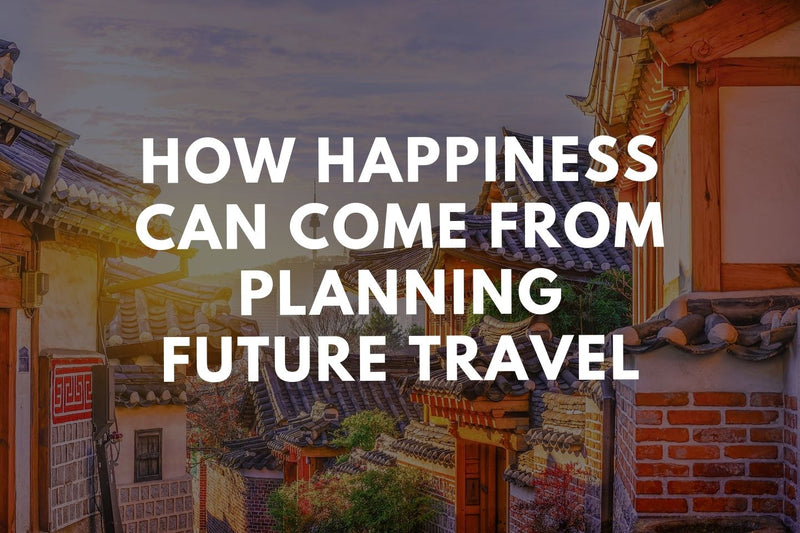 How Happiness Can Come From Planning Future Travel