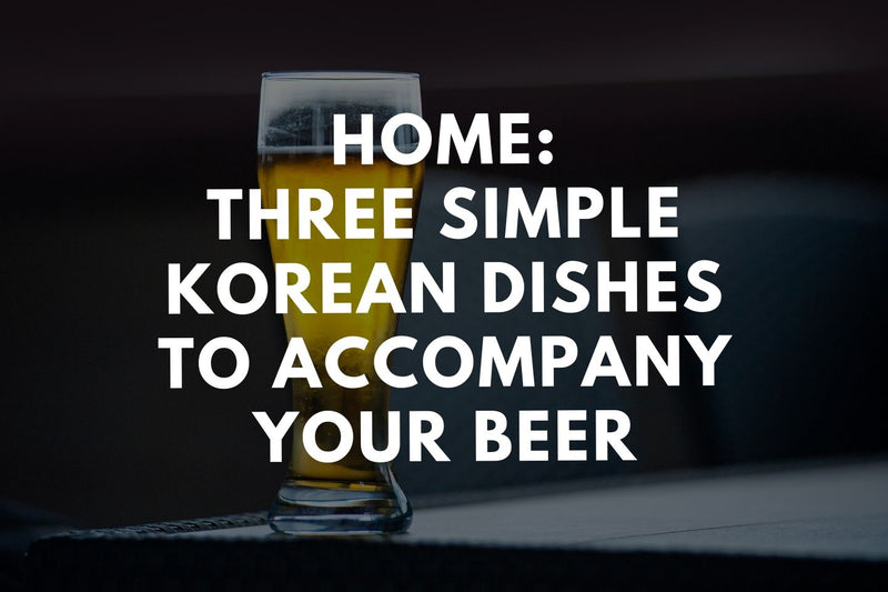 Home: Three Simple Korean Dishes to Accompany Your Beer