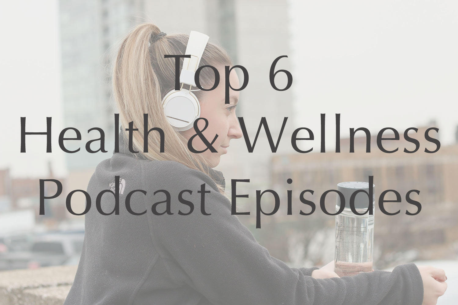 Top 6 Health & Wellness Podcast Episodes to Add to Your Playlist
