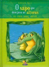 Sentimentos: O Sapo que Desejava as Alturas - Um Conto de Amizade /The Frog Who Wished for the Heights - A Tale of Friendship - Col. Feelings