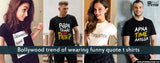 Bollywood Trend of Wearing Funny Quote base T-shirts