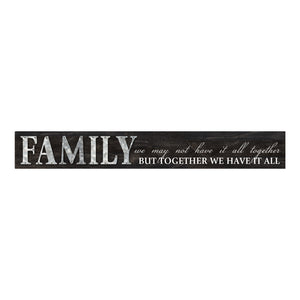 "SIGN ""FAMILY WE MAY NOT HAVE IT ALL TOGETHER BUT TOGETHER WE HAVE IT ALL"" 5X36"