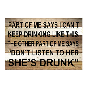 "SIGN-"" PART OF ME SAYS I CAN'T KEEP DRINKING LIKE THIS, THE OTHER PART OF ME SAYS  DON'T LISTEN TO HER SHE'S DRUNK"" (6X10"")"