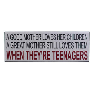 "SIGN ""A GOOD MOTHER LOVES HER CHILDREN. A GREAT MOTHER STILL LOVES THEM WHEN THEY'RE TEENAGERS"""