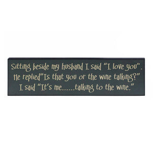 "SIGN"" SITTING BESIDE MY HUSBAND, I SAID "" I LOVE YOU"". ""IS THAT THE WINE TALKING?""I SAID, ""IT'S ME...TALKING TO THE WINE""."