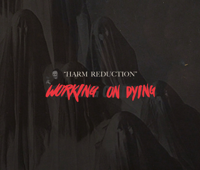 "10.DEEP® PRESENTS: WORKING ON DYING – ""HARM REDUCTION"""