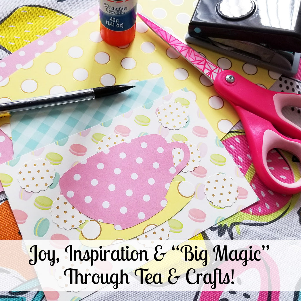 "Joy, Inspiration & ""Big Magic"" - Seeking Tranquility in Tea and Crafts!"
