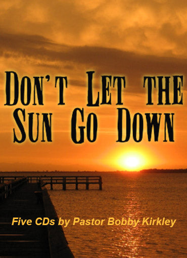 Don't Let the Sun Go Down - by Pastor Bobby Kirkley