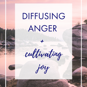 Diffusing Anger + Cultivating Joy