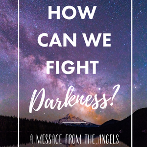 How Can We Fight Darkness? A Message from the Angels