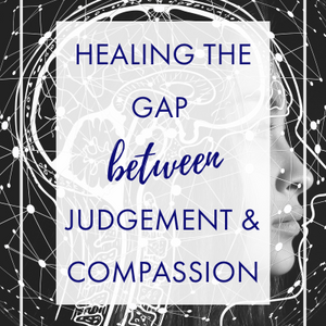Healing the Gap Between Judgment and Compassion