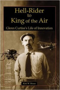 Hell-Rider to King of the Air - Glenn Curtiss's Life of Innovation by Kirk W. House
