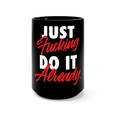 Just Fucking Do It Already Coffee Mug Big & Black