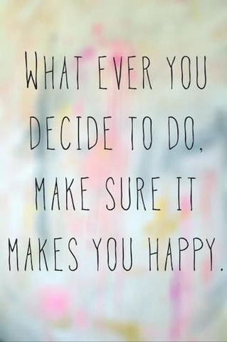 image of quote that says whatever you decide to, make sure it makes you happy