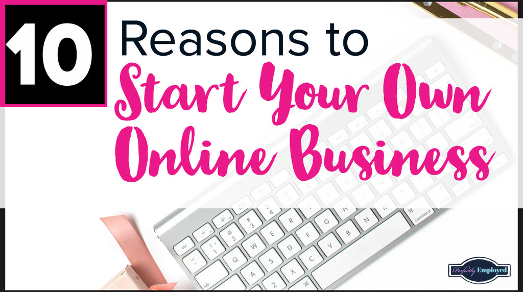 10 Reasons YOU SHOULD START a Home-Based Business