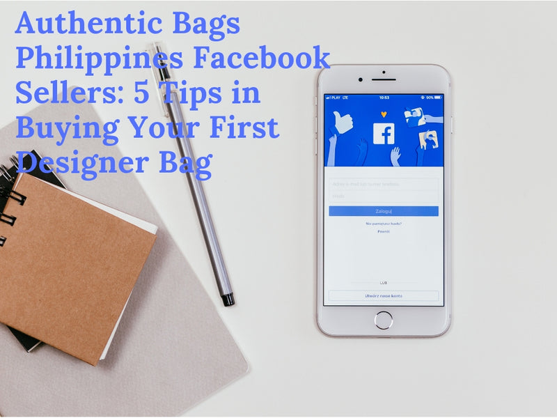 Authentic Bags Philippines Facebook Sellers: 5 Tips in Buying Your First Designer Bag