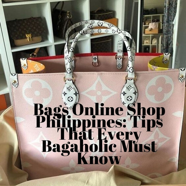 Bags Online Shop Philippines: Tips That Every Bagaholic Must Know