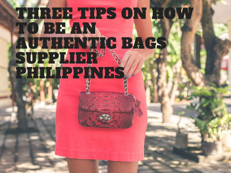Three Tips on How to be an Authentic Bags Supplier Philippines