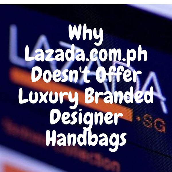 Why Lazada.com.ph Doesn't Offer Luxury Branded Designer Handbags