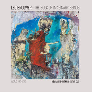 THE BOOK OF IMAGINARY BEINGS: THE MUSIC OF LEO BROUWER FOR TWO GUITARS - NEWMAN & OLTMAN GUITAR DUO