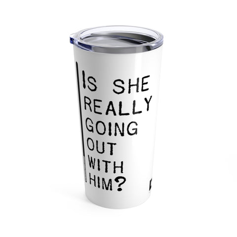 Is She Really Going Out With Him - Tumbler 20oz
