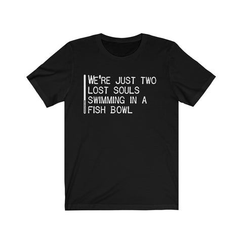 We're Just Two Lost Souls Swimming In A Fish Bowl - Mens T - Dark