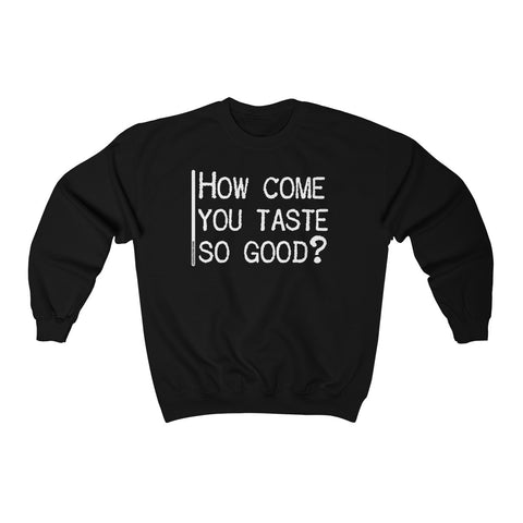 How Come You Taste So Good - Unisex Sweatshirt