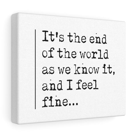 It's The End Of The World As We Know It And I Feel Fine - Canvas
