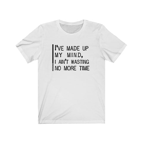 I've Made Up My Mind I Ain't Wasting No More Time - Mens T - Light