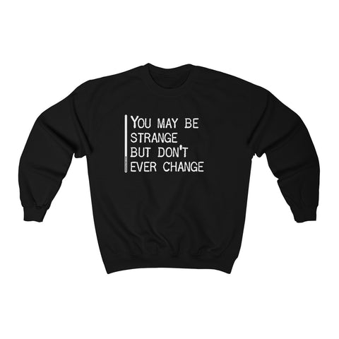 You May Be Strange But Don't Ever Change - Unisex Sweatshirt