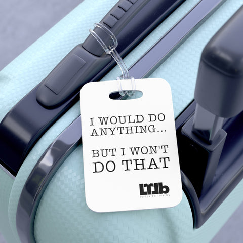 I Would Do Anything But I Won't Do That - Bag Tag