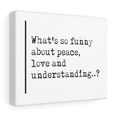 What's So Funny About Peace Love and Understanding  - Canvas