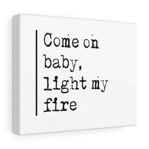 Come On Baby Light My Fire  - Canvas