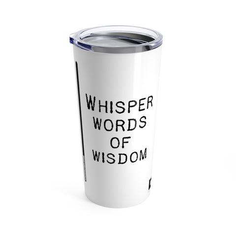 Whisper Words of Wisdom - Tumbler 20oz