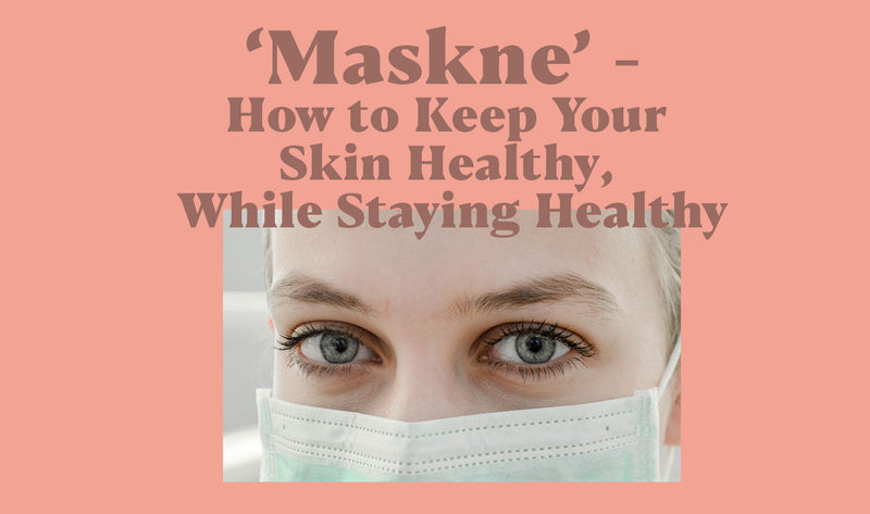 'Maskne' - How to Keep Your Skin Healthy, While Staying Healthy