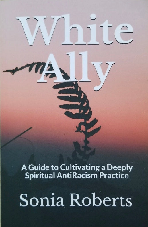 White Ally: A Guide to Cultivating a Deeply Spiritual AntiRacism Practice — Signed Copy by Sonia Roberts