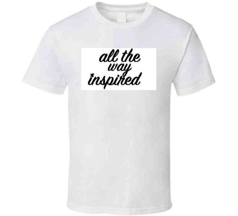 All The Way Inspired T Shirt