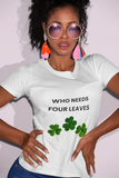 Woman wearing a White TShirt with the slogan, Who Needs Four Leaves on the Front of the TShirt , and Three Leaved Clovers in Green underneath the Slogan-Personalise your own Custom TShirt Free by clicking in the link in the description