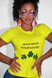 Woman wearing a Yellow TShirt with the slogan, Who Needs Four Leaves on the Front of the TShirt , and Three Leaved Clovers in Green underneath the Slogan-Personalise your own Custom TShirt Free by clicking in the link in the description