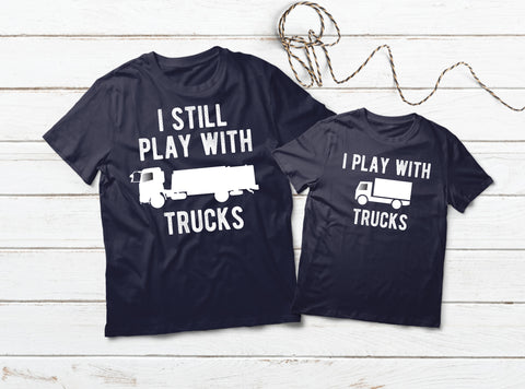 Truck Driver Dad and Son Shirts I Still Play with Trucks