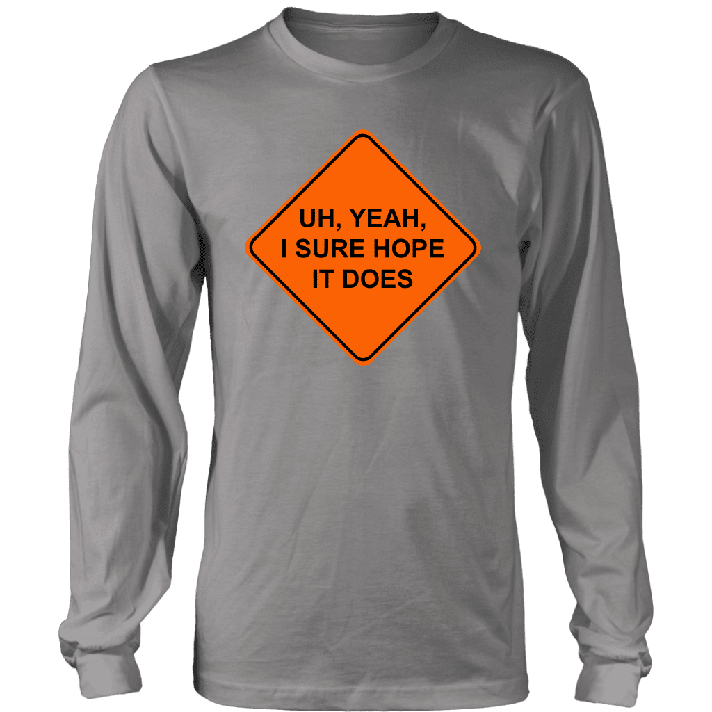 "A long sleeve tee shirt with a street sign on the front saying ""I sure hope it does,"" based off the popular vine."